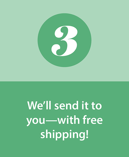Step 3 | We'll send it to you—with free shipping!